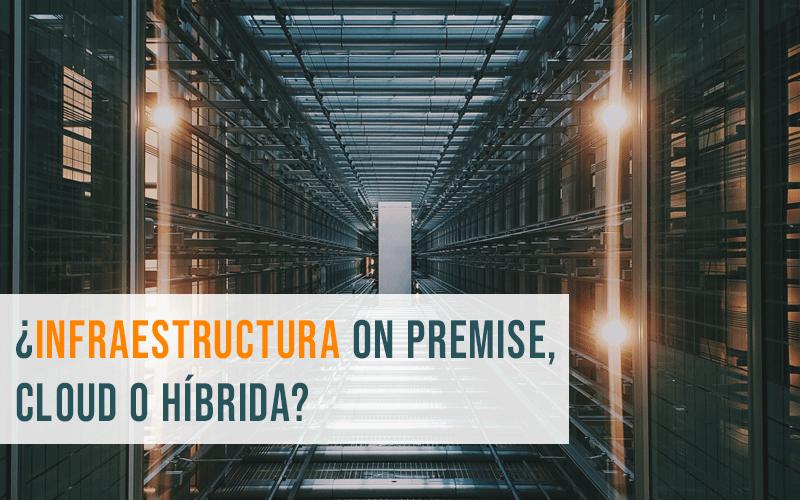 ¿Infraestructura On Premise, Cloud o híbrida? Cómo elegir la mejor opción para tu negocio