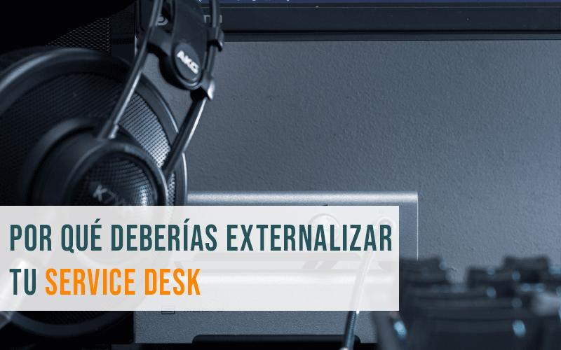 ¿Por qué deberías externalizar tu Service Desk?