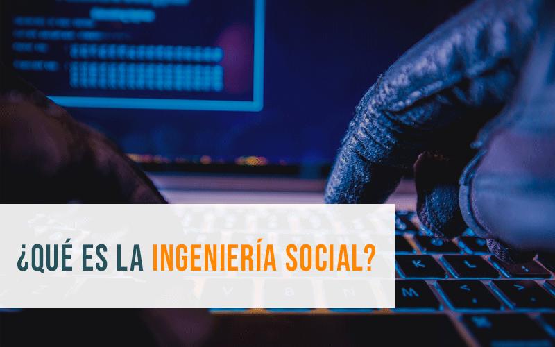 Ingeniería Social: qué es y cómo prevenirla